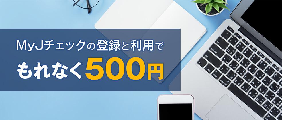 【初めて登録した方限定】もれなく500円キャッシュバック!MyJチェックキャンペーン2020