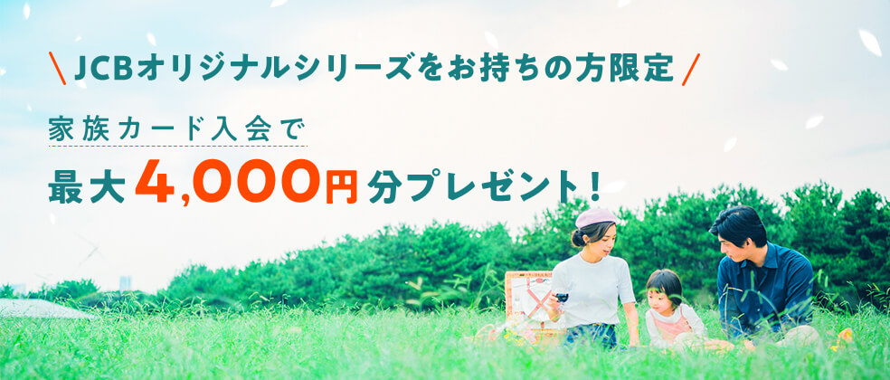 【JCBオリジナルシリーズ】 家族カード入会でJCBギフトカード最大4,000円分プレゼント!