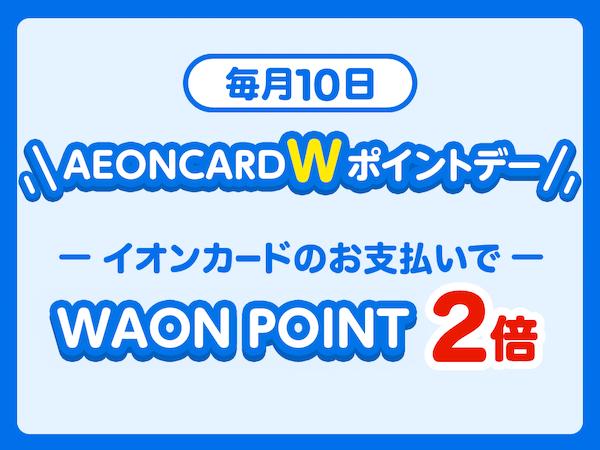 毎月10日のAEON CARD Wポイントデーはイオンカードでの支払いでどこでもWAON POINT2倍